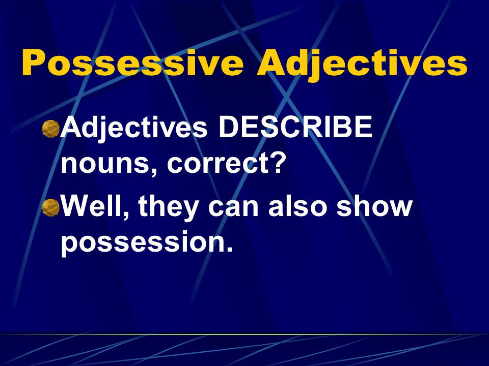 Possessive Adjectives Adjectives DESCRIBE nouns, correct? Well, they can also show possession.