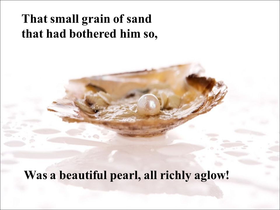 This tale has a moral, for isn't it grand What an oyster can do with a small grain of sand.