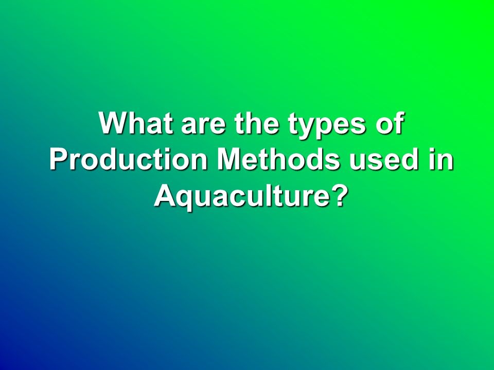 Production Methods PondsPonds Cages and pensCages and pens RacewaysRaceways Closed re-use systemsClosed re-use systems Source: 1998 Census of Aquaculture, USDA-NASS