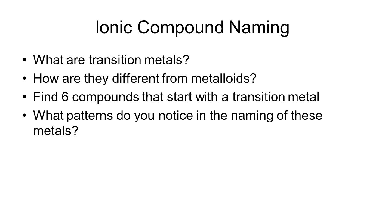 Transition Metal Patterns Cation = (+) Roman numeral = cation charge Metal name is unchanged Anion= (-) Change ending to -ide
