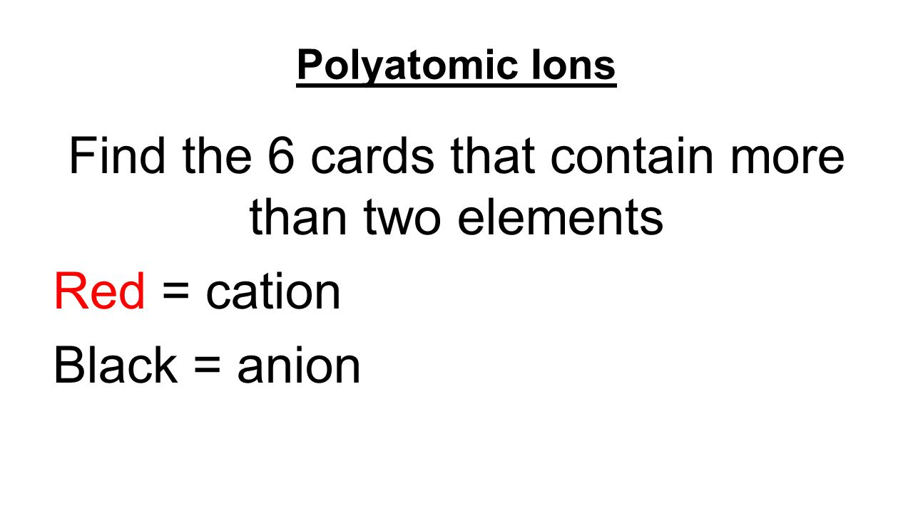 Polyatomic Ions Find the 2 compounds that contain a polyatomic ion for the cation and for the anion