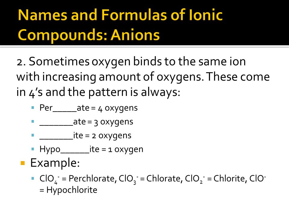 2.Sometimes oxygen binds to the same ion with increasing amount of oxygens.