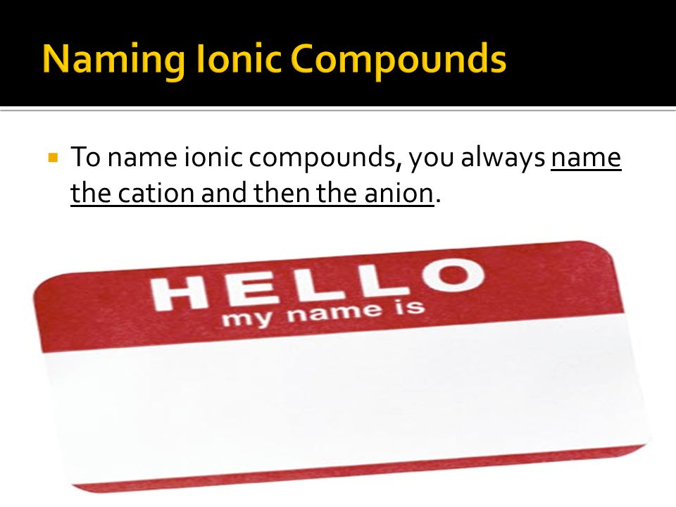  To name ionic compounds, you always name the cation and then the anion.