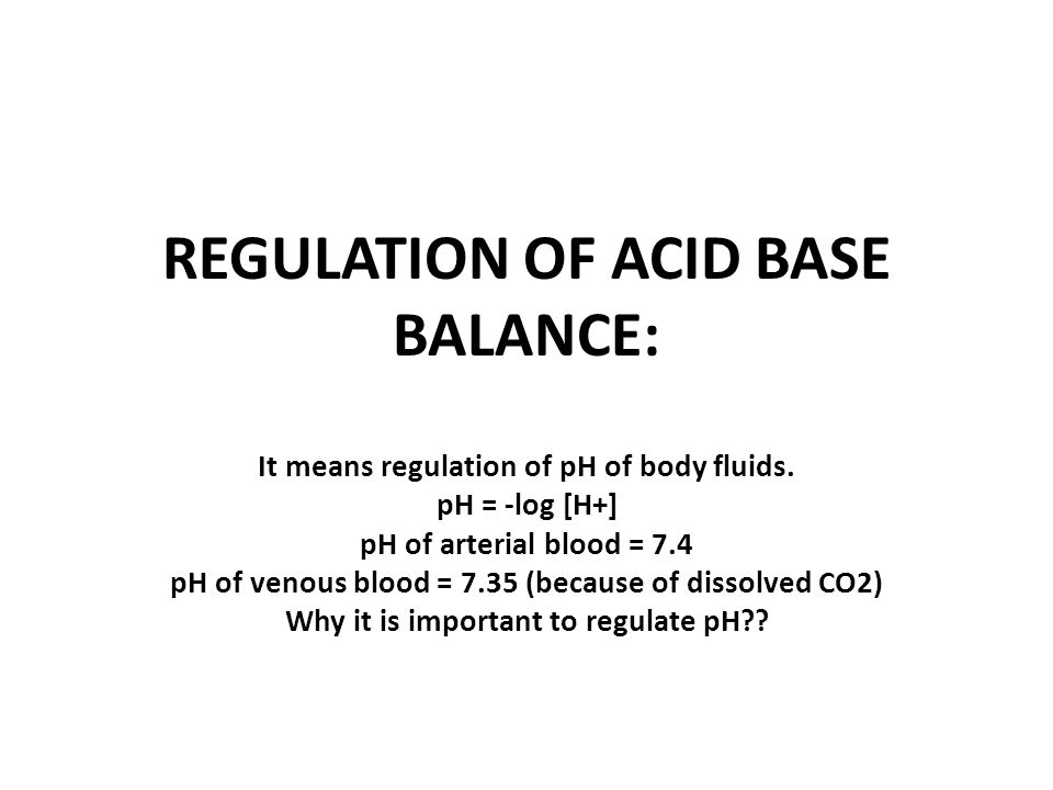 It is important to regulate pH because enzymes in body need optimal pH & when pH changes, there is marked effect on activity of enzymes.
