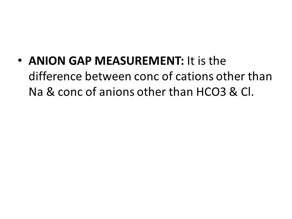 ANION GAP MEASUREMENT: [ANIONS] = [CATIONS] [MEASURED ANIONS] + [UNMEASURED ANIONS] = [MEASURED CATIONS] + [UNMEASURED CATIONS] [Cl-] + [HCO3-] + [UNMEASURED ANIONS] = [Na+] + [UNMEASURED CATIONS] [UNMEASURED ANIONS – UNMEASURED CATIONS = [Na+] – [Cl- + HCO3-]