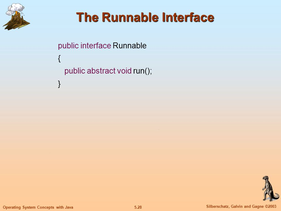 5.29 Silberschatz, Galvin and Gagne ©2003 Operating System Concepts with Java Implementing the Runnable Interface class Worker2 implements Runnable { public void run() { System.out.println( I Am a Worker Thread ); } public class Second { public static void main(String args[]) { Runnable runner = new Worker2(); Thread thrd = new Thread(runner); thrd.start(); System.out.println( I Am The Main Thread ); }
