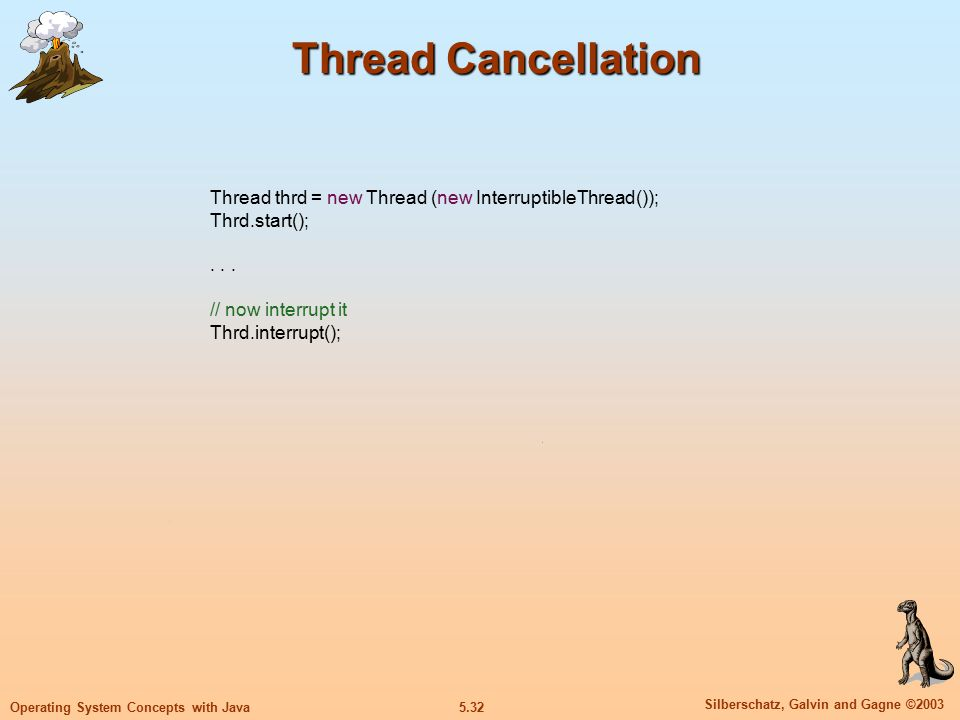 5.33 Silberschatz, Galvin and Gagne ©2003 Operating System Concepts with Java Thread Cancellation public class InterruptibleThread implements Runnable { public void run() { while (true) { /** * do some work for awhile */ if (Thread.currentThread().isInterrupted()) { System.out.println( I m interrupted! ); break; } // clean up and terminate }