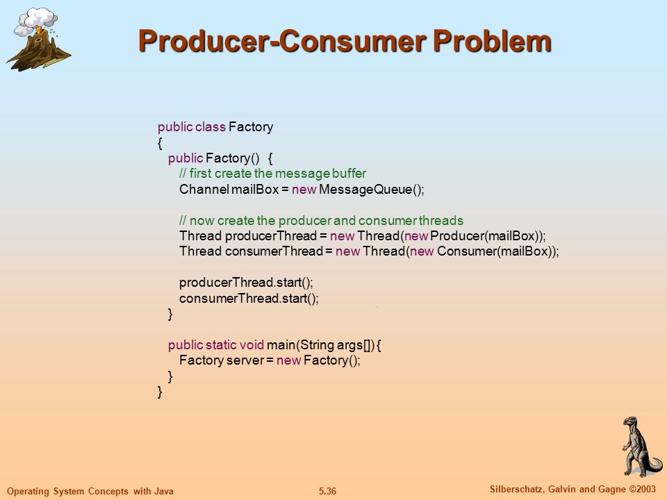 5.37 Silberschatz, Galvin and Gagne ©2003 Operating System Concepts with Java Producer Thread class Producer implements Runnable { private Channel mbox; public Producer(Channel mbox) { this.mbox = mbox; } public void run() { Date message; while (true) { SleepUtilities.nap(); message = new Date(); System.out.println( Producer produced + message); // produce an item & enter it into the buffer mbox.send(message); }