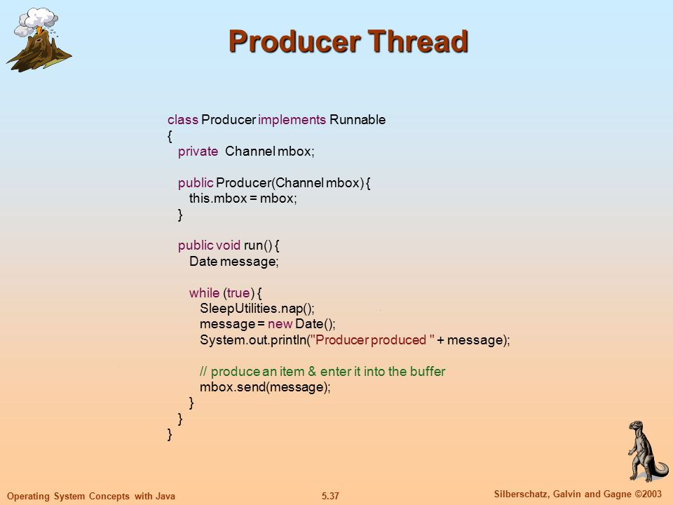 5.38 Silberschatz, Galvin and Gagne ©2003 Operating System Concepts with Java Consumer Thread class Consumer implements Runnable { private Channel mbox; public Consumer(Channel mbox) { this.mbox = mbox; } public void run() { Date message; while (true) { SleepUtilities.nap(); // consume an item from the buffer System.out.println( Consumer wants to consume. ); message = (Date)mbox.receive(); if (message != null) System.out.println( Consumer consumed + message); }