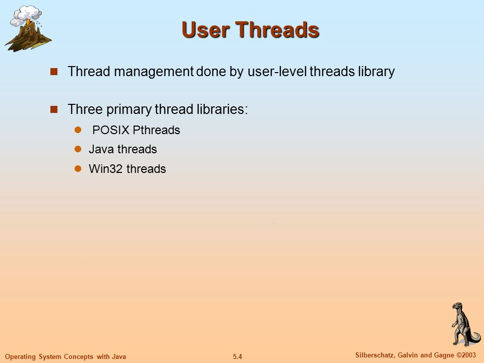 5.5 Silberschatz, Galvin and Gagne ©2003 Operating System Concepts with Java Kernel Threads Supported by the Kernel Examples Windows XP/2000 Solaris Linux Tru64 UNIX Mac OS X