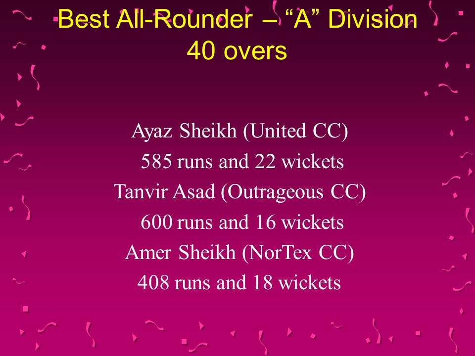 Best All-Rounder – Premier Division 45 overs Goutham Morab (Plano CC Cubs) 403 runs and 22 wickets Vinod Shankar (Ismailia CC 1 st XI) 276 runs and 20 wickets Zahid Bheda (Carrollton CC 1 st XI) 278 runs and 19 wickets