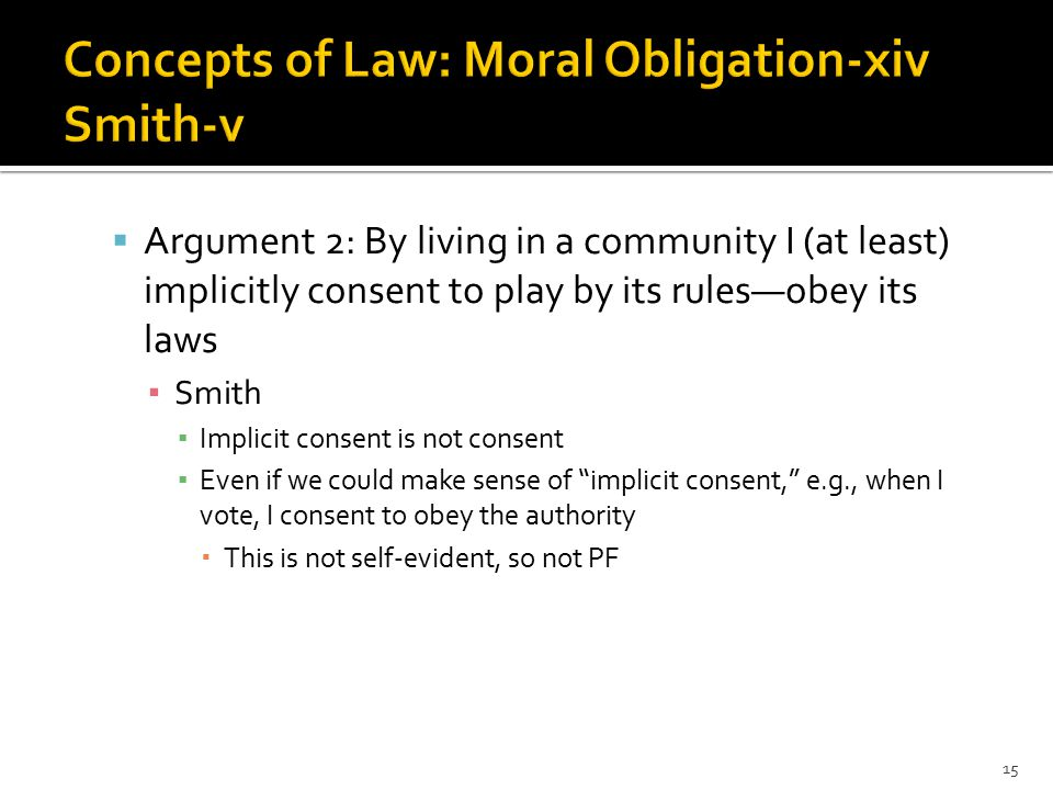  Argument 3: Obedience promotes the greatest good; disobedience the opposite ▪ Smith ▪ Not always: the law might be a bad one ▪ Might be a good law whose violation does not make matters better or worse 16