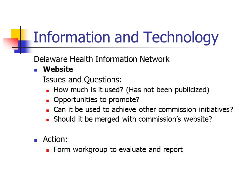 Information and Technology Delaware Health Information Network HIPAA Education Issues and Questions: Previous DHIN pilot explored using organization as focal point for HIPAA compliance, but very little interest both in public and private sector Now that HIPAA deadlines are approaching, new need identified Action: Explore whether DHIN should re-examine role in HIPAA compliance activities.