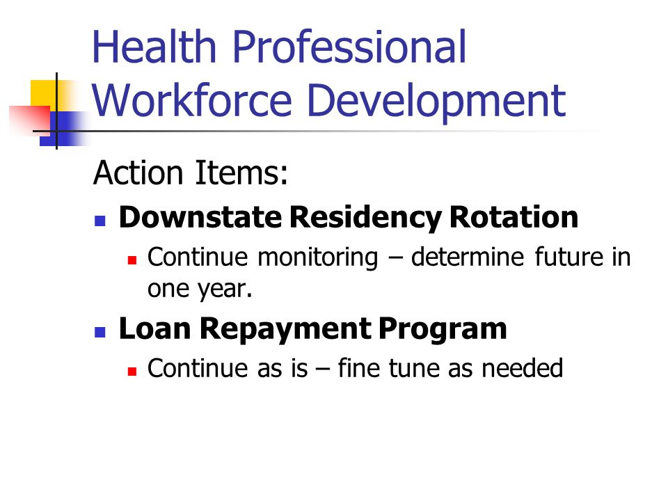 Health Professional Workforce Development Action Items: DIMER Workgroup to examine opportunities to promote program and recruit downstaters and minorities DIDER Develop closer working relationship and include DIDER chair Nursing Implementation committee