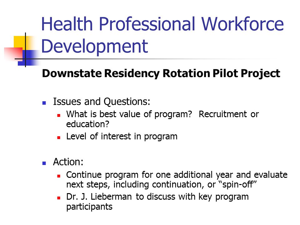 Health Professional Workforce Development Loan Repayment Program Good results Action: Continue program and monitor and fine-tune as needed