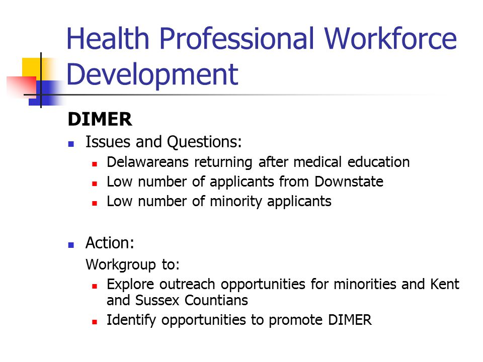 Health Professional Workforce Development DIDER Issues and Questions: Ability of DIDER to implement Dental Task Force Recommendations Working relationship with DHCC – DIDER newest member of the family Action: Establish closer working relationship, and invite DIDER chair to participate when appropriate