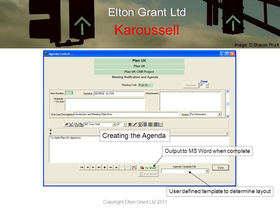Copyright Elton Grant Ltd 2011 User defined template for minutes layout Send completed minutes to MS Word To create an Action, highlight the text and click either the Individual or Group Action button Action text is automatically bracketed by the unique Action number Actions must be time bound and have a responsible Person assigned.