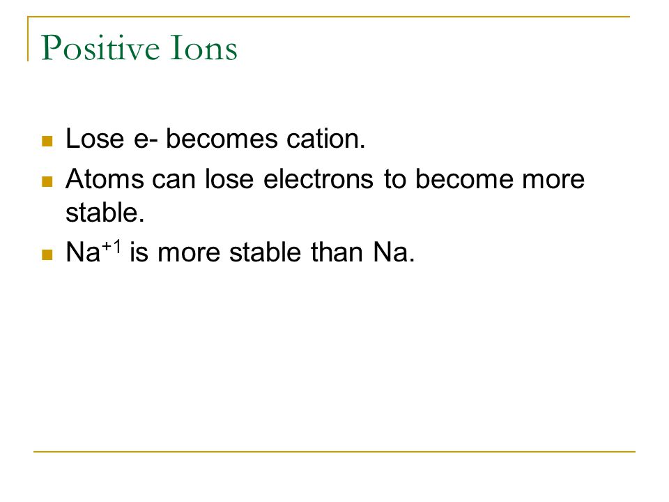 Negative Ions Gain e- to become anions Gain electrons to gain more stable e- config Cl -1 is more stable than Cl