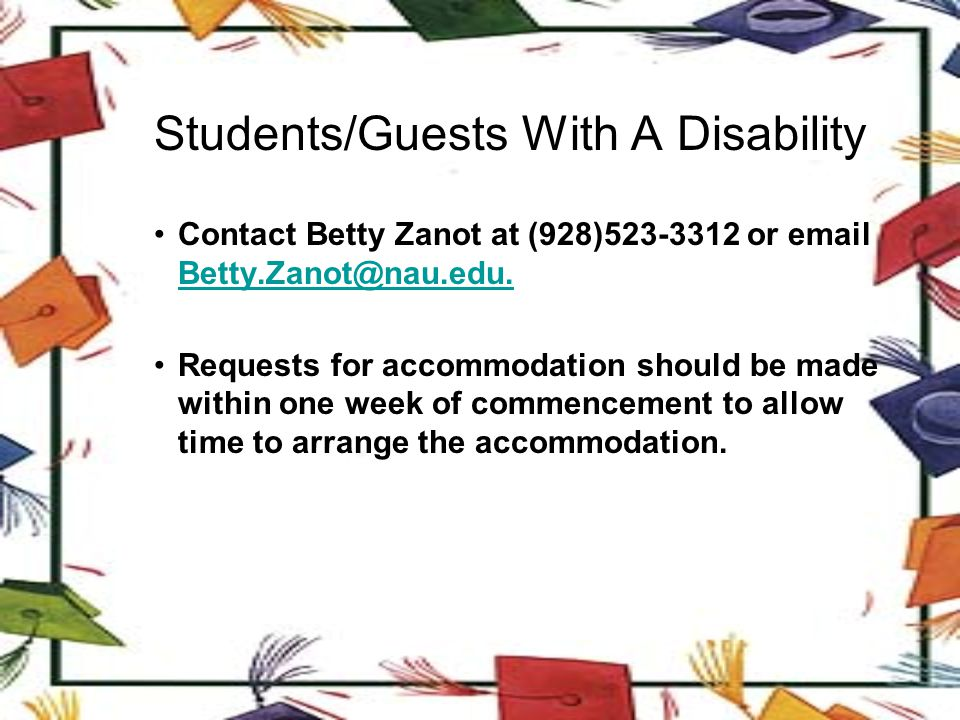 Students/Guests With A Disability Contact Betty Zanot at (928)523-3312 or email Betty.Zanot@nau.edu.