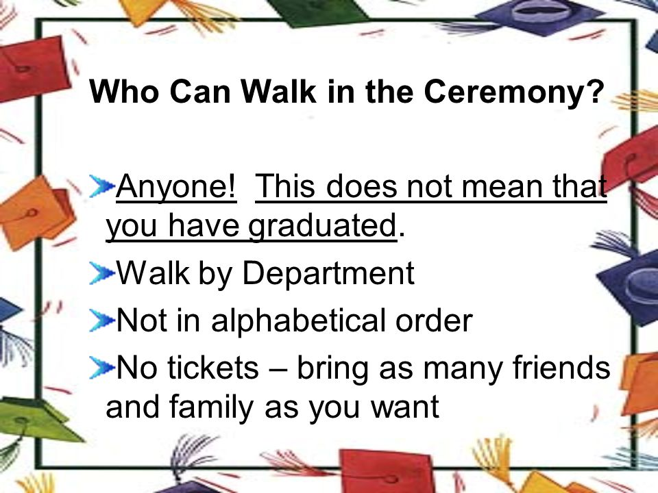 Who Can Walk in the Ceremony.Anyone. This does not mean that you have graduated.