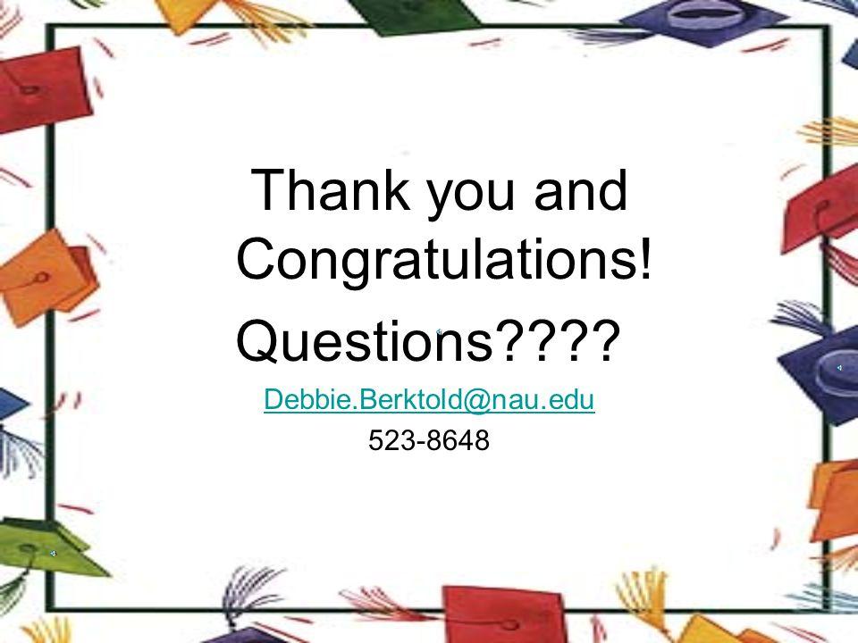 Thank you and Congratulations! Questions???? Debbie.Berktold@nau.edu 523-8648