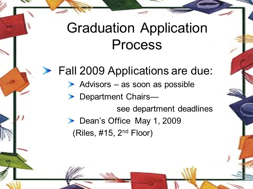 Graduation Application Process Fall 2009 Applications are due: Advisors – as soon as possible Department Chairs— see department deadlines Dean's Office May 1, 2009 (Riles, #15, 2 nd Floor)