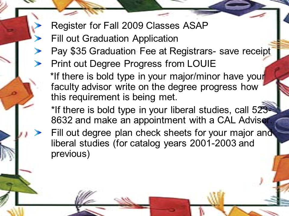 Register for Fall 2009 Classes ASAP Fill out Graduation Application Pay $35 Graduation Fee at Registrars- save receipt Print out Degree Progress from LOUIE *If there is bold type in your major/minor have your faculty advisor write on the degree progress how this requirement is being met.