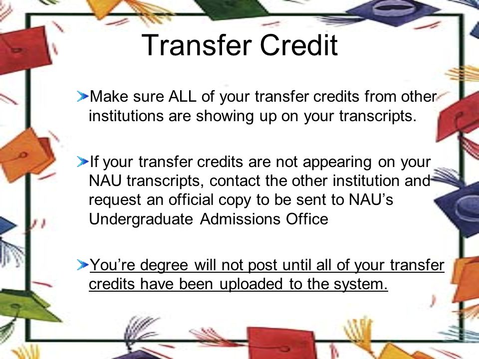 Transfer Credit Make sure ALL of your transfer credits from other institutions are showing up on your transcripts.