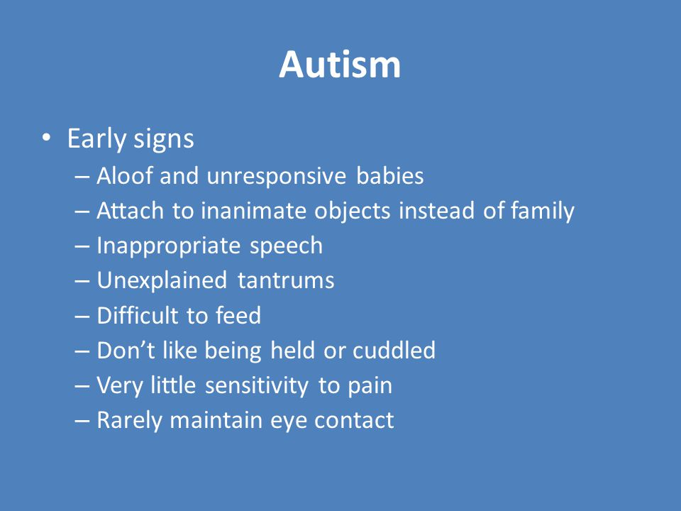 Symptoms Failure to develop normal communication patterns, social interactions, emotional responses Strong and negative reaction to change Few able to speak normally, many practice echolalia (repeating what has just been said) May abuse themselves or repeat single hand motion for hours