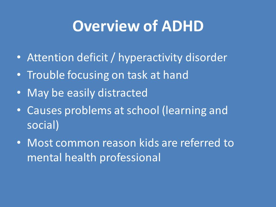 Diagnosing ADHD Usually young boys Most common in USA Ritalin (actually a stimulant) is most helpful drug Pregnant mothers that smoke 3x more likely to have ADHD child Side effects can be a problem If not dealt with – problems in school, relationships, delinquent behavior, substance abuse, etc.