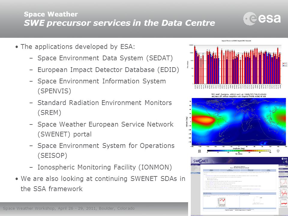 European Space Agency Space Weather Workshop, April 26 - 29, 2011, Boulder, Colorado The overall ESA SSA architecture is under definition: all three segments addressed Space segment is vital for SWE services: –Dedicated activity to address piggy-pack flight opportunities for next generation SWE instruments ongoing => over 20 European instruments representing all required instrument types considered => the short list for candidate host s/c includes about 25 missions planned for 2014 – 2020 Need for dedicated missions clearly identified: e.g.