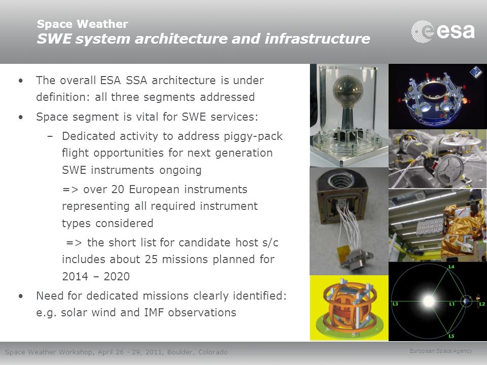 European Space Agency Space Weather Workshop, April 26 - 29, 2011, Boulder, Colorado Space Weather Summary and next steps First SWE services from the SSA PP will be established during summer 2011: Solar weather, Space radiation, Ionospheric weather, Geomagnetic services More SWE services will be integrated into the system in next SSA activities in 2011 - 2012 –Based on existing European assets –Focus on covering more user domains International collaboration is a significant element of the programme SSA PP focuses on testing and validation of the existing services => next phase will start the actual development ESA SSA Preparatory Programme continues until end of 2012 => Next phase of the programme will be decided in the next ESA Ministerial meeting