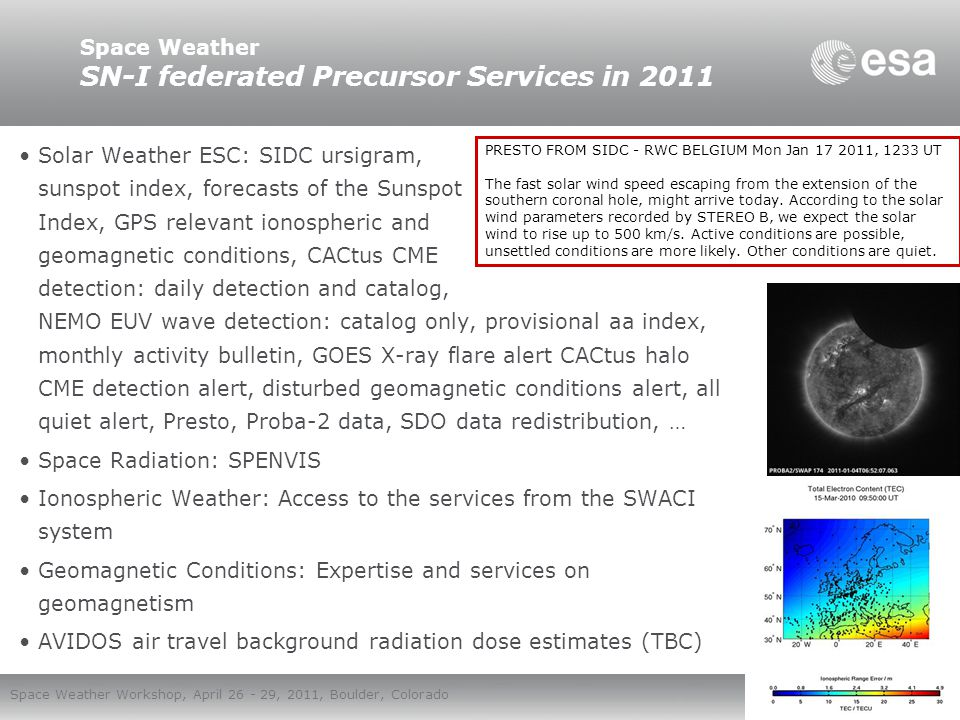 European Space Agency Space Weather Workshop, April 26 - 29, 2011, Boulder, Colorado Space Weather SWE precursor services in the Data Centre The applications developed by ESA: –Space Environment Data System (SEDAT) –European Impact Detector Database (EDID) –Space Environment Information System (SPENVIS) –Standard Radiation Environment Monitors (SREM) –Space Weather European Service Network (SWENET) portal –Space Environment System for Operations (SEISOP) –Ionospheric Monitoring Facility (IONMON) We are also looking at continuing SWENET SDAs in the SSA framework