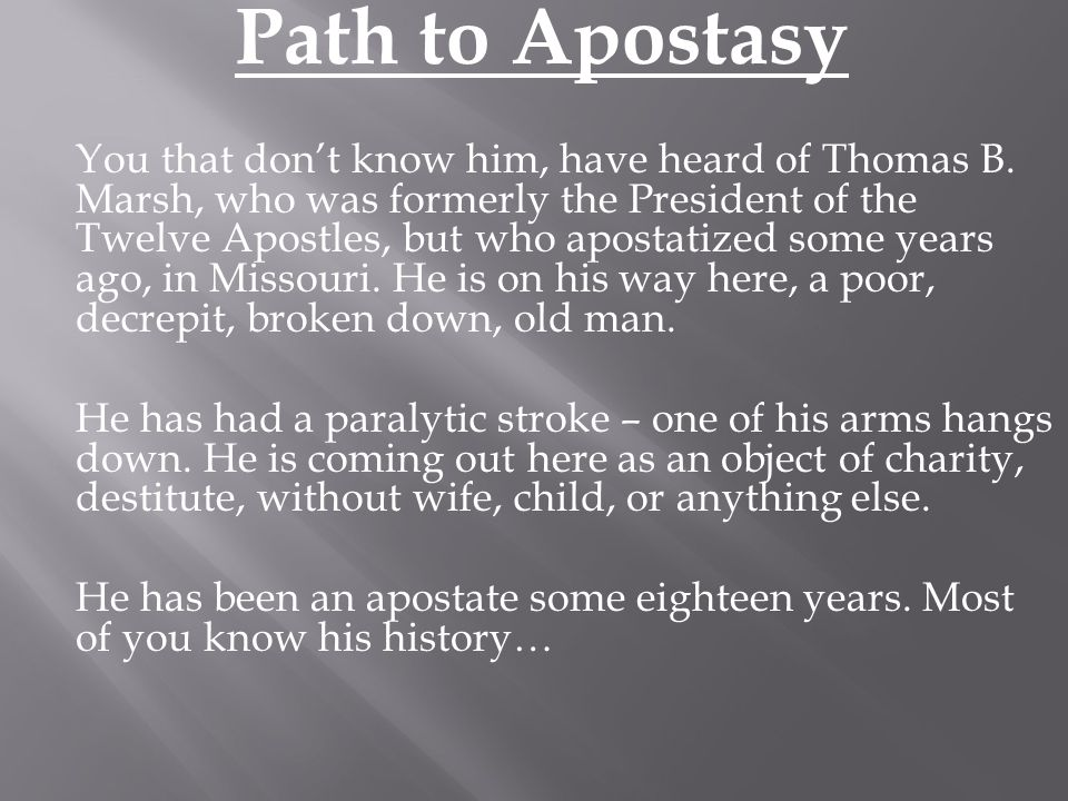 In meeting with some of the apostates, he said to them, you don't know what you are about; if you want to see the fruits of apostasy, look on me… Many have said to me, How is it that a man like you, who understood so much of the revelations of God as recorded in the Doctrine and Covenants, should fall away? I told them not to feel to secure, but to take heed lest they also should fall; for I had no scruples in my mind as to the possibility of men falling away.