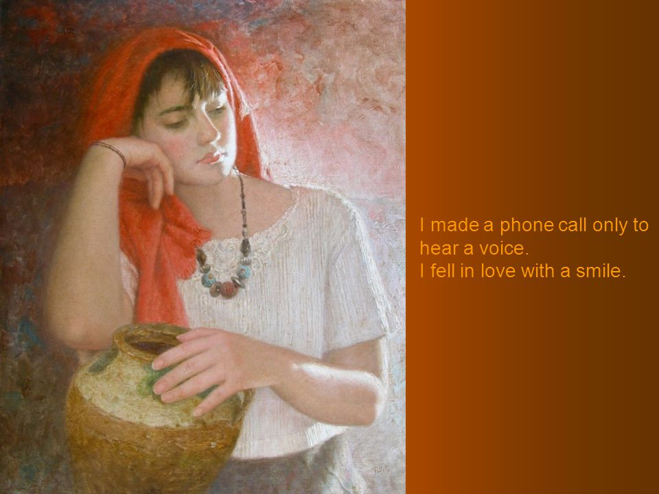 I made a phone call only to hear a voice. I fell in love with a smile.