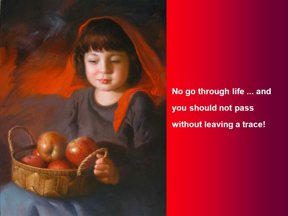No go through life... and you should not pass without leaving a trace!