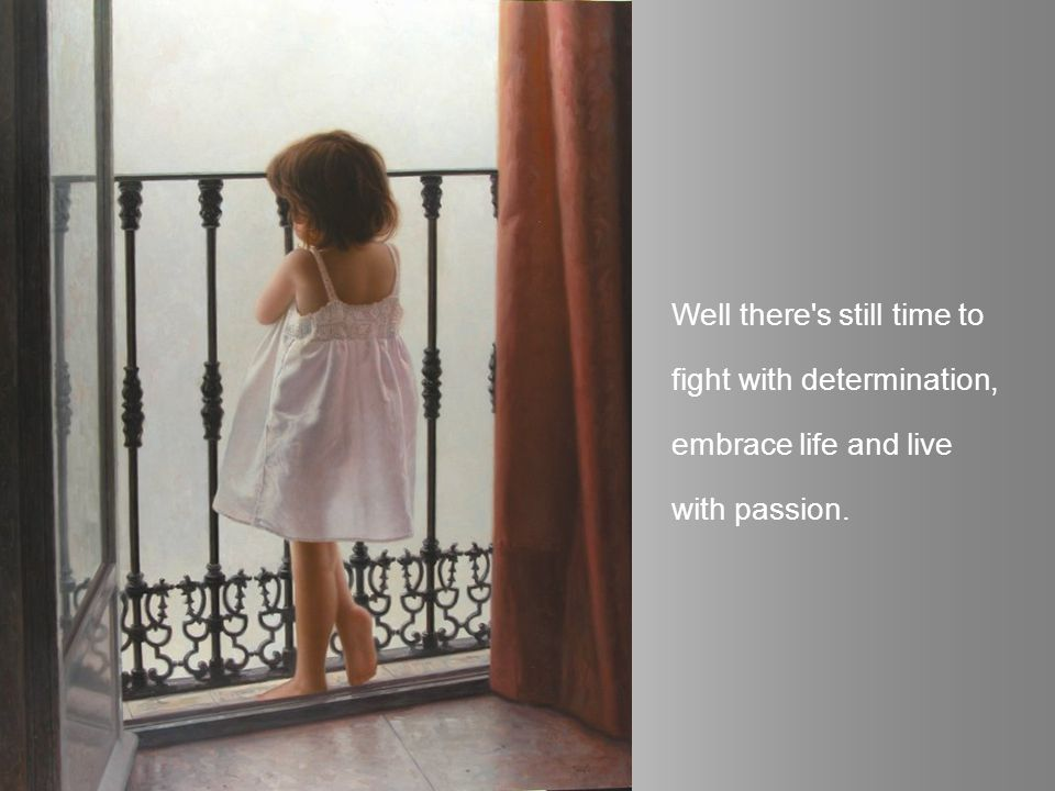 Well there s still time to fight with determination, embrace life and live with passion.