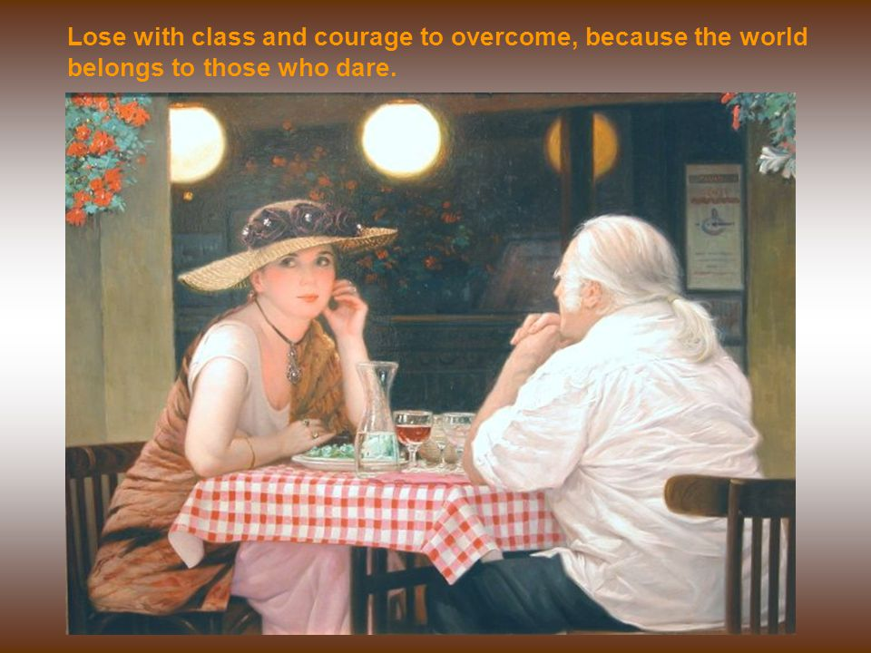 Lose with class and courage to overcome, because the world belongs to those who dare.