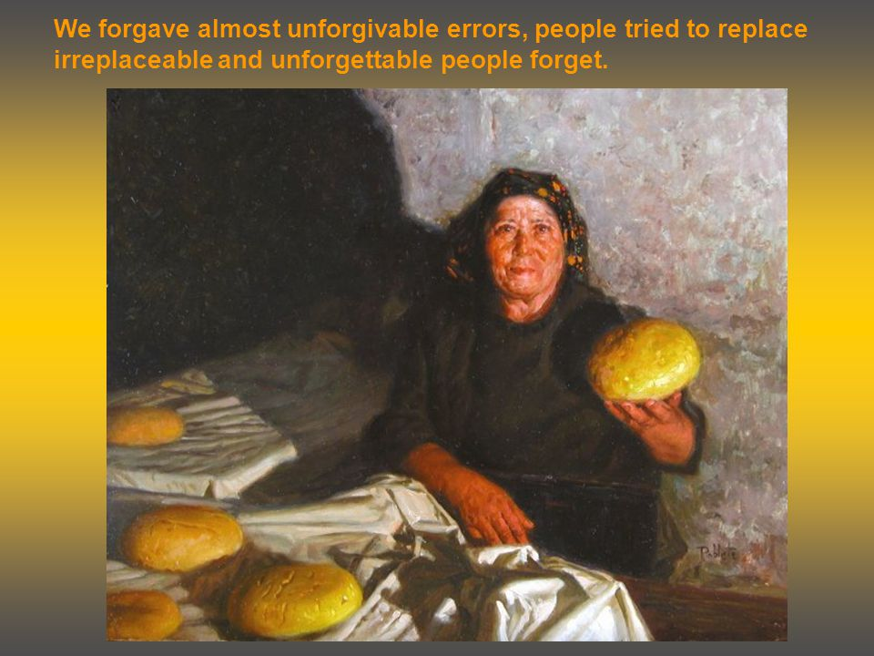 We forgave almost unforgivable errors, people tried to replace irreplaceable and unforgettable people forget.