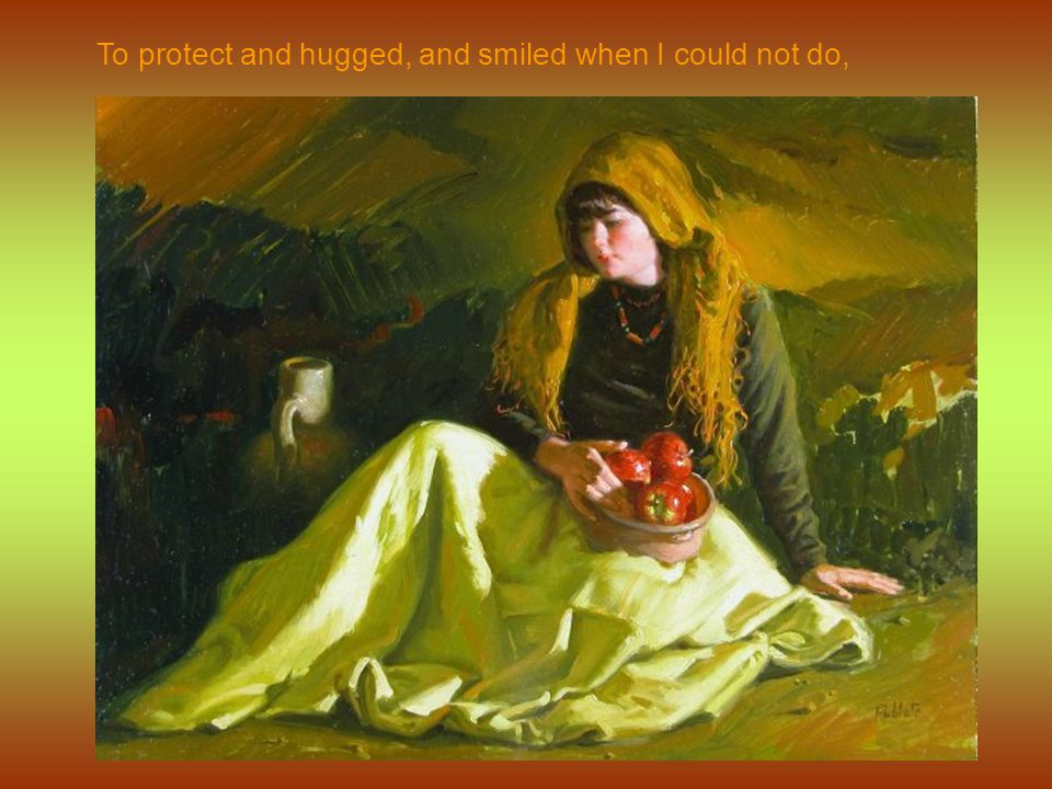 To protect and hugged, and smiled when I could not do,