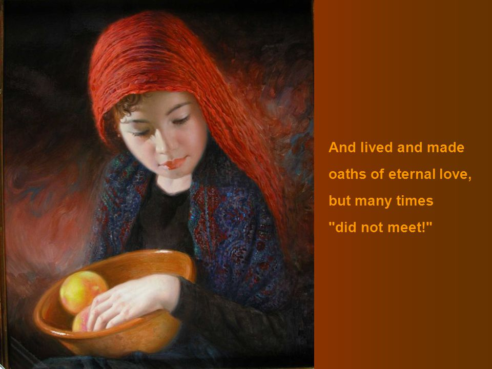 And lived and made oaths of eternal love, but many times did not meet!