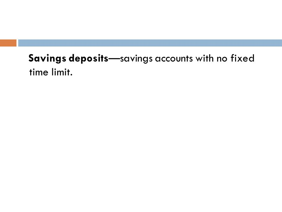 Small denominated time deposits—savings accounts with a fixed term to maturity (interest penalty for early withdrawal).