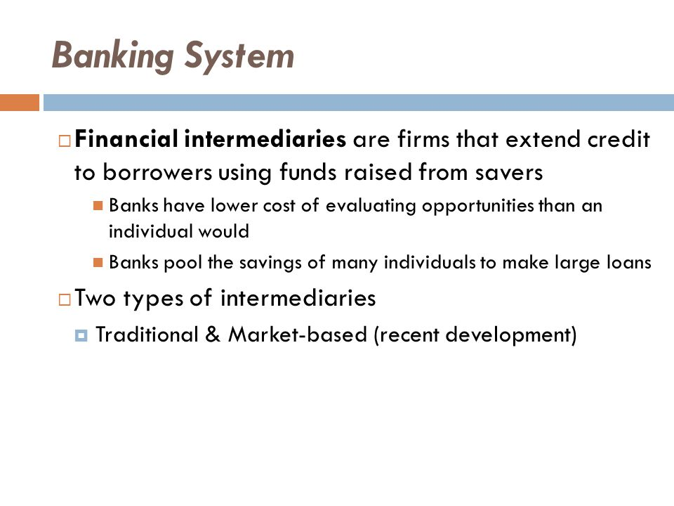 Banking System  Banks gather and evaluate potential investments to direct savings to higher-return, more productive investments  Service provided to depositors  Banks provide access to credit for small businesses and homeowners  May be the only source of credit for some investments  When banks make loans, they earn interest which, in turn, is paid to the bank s depositors
