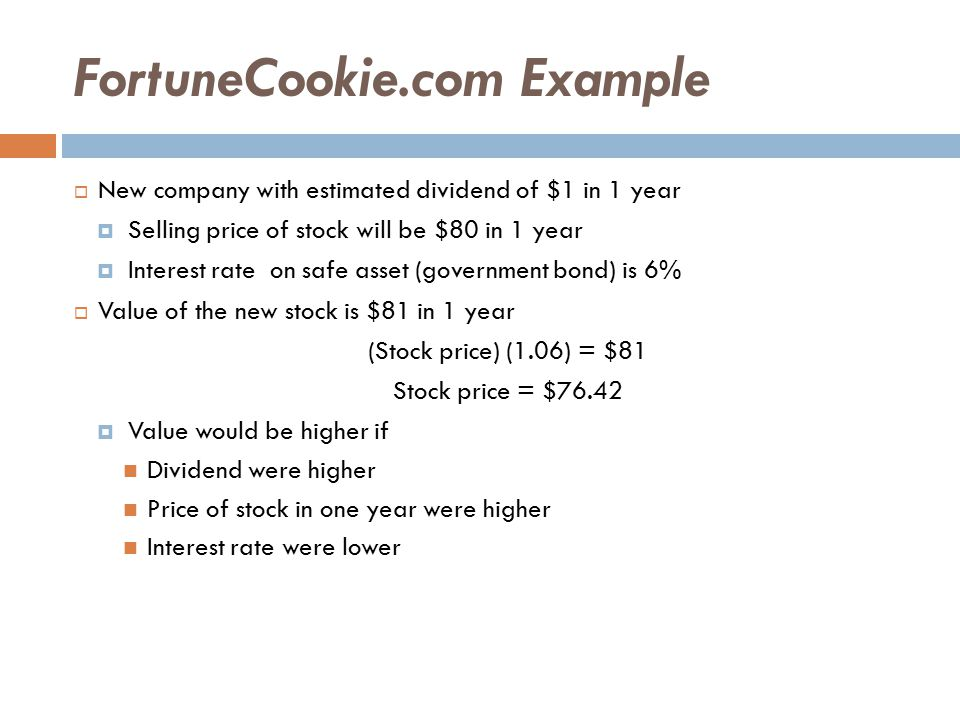 Risk Premium  Risk premium is the rate of return investors require of risky asset minus the rate of return on a safe asset  Suppose interest on a safe investment is 6%  FortuneCookie.com is risky, so 10% return is required  Stock will sell for $80 in 1 year; dividend will be $1 (Stock price) (1.10) = $81 Stock price = $73.64  Risk aversion increases the return required of a risky stock and lowers the selling price