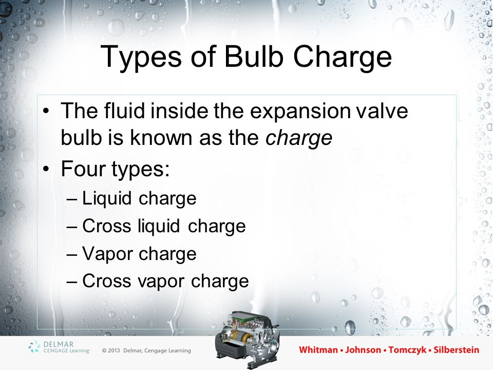 The Liquid Charge Bulb Bulb contains the same refrigerant as the refrigeration system –Under all conditions, the bulb will ALWAYS contain some liquid –The refrigerant in the bulb will always follow the pressure/temperature relationship of the system