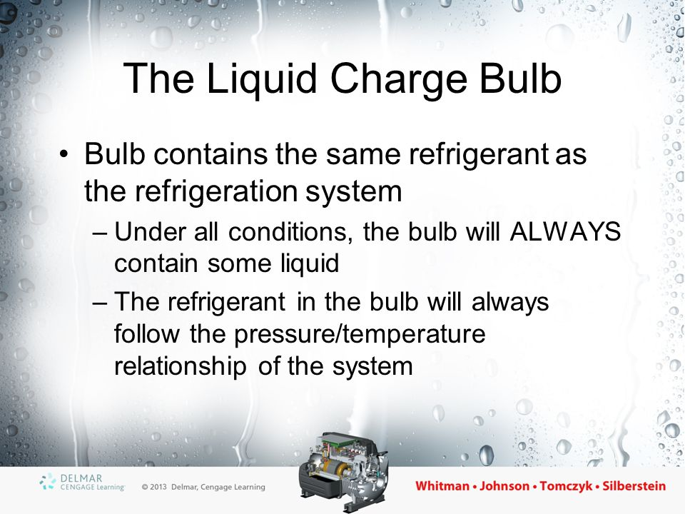 The Cross Liquid Charge Bulb Bulb contains a different refrigerant than the system –Under all conditions, the bulb will ALWAYS contain some liquid –The bulb does not follow the pressure/ temperature relationship of the system –Valve closes during the compressor off cycle
