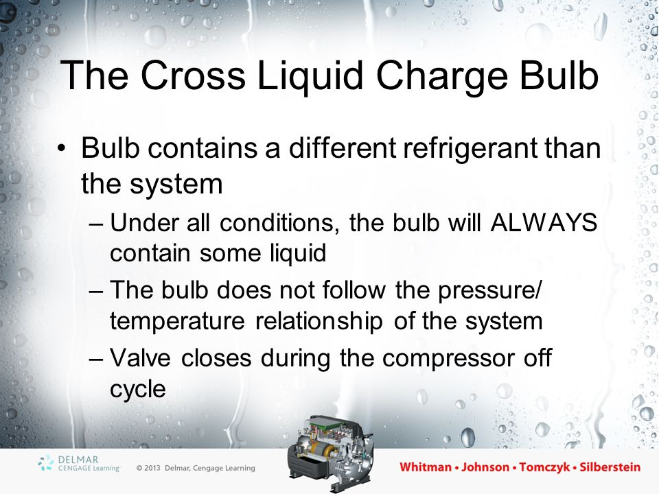The Vapor (Gas) Charge Bulb Contains same refrigerant as the system –Bulb only contains a small amount Also called a critical charge bulb –At some predetermined temperature, all of the liquid in the bulb will boil until only vapor remains –Any further increases in bulb temperature will have no effect on the bulb pressure