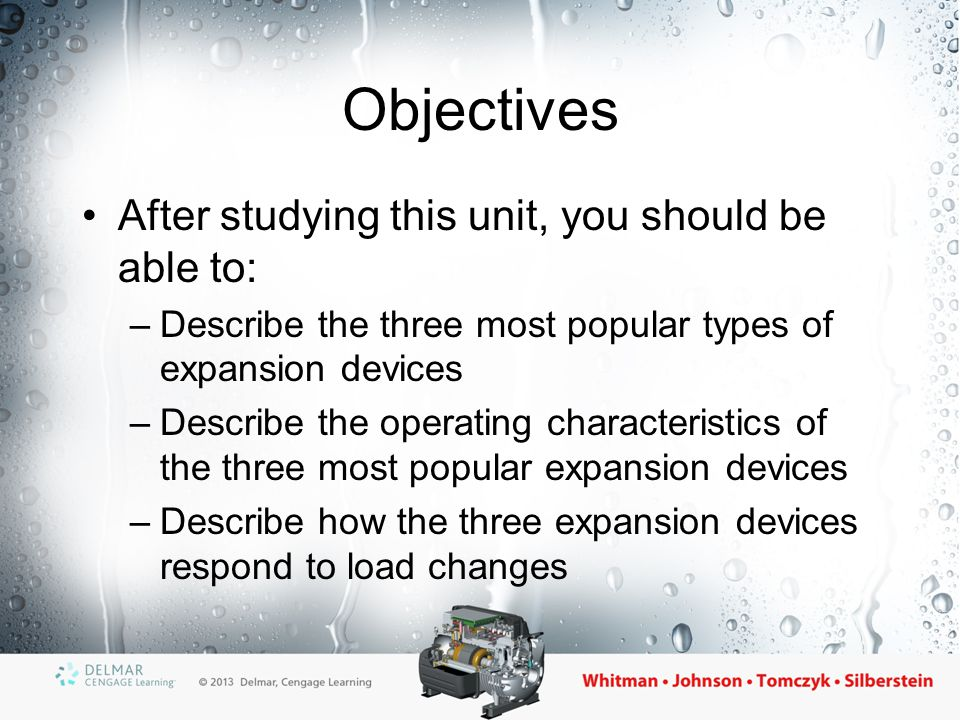 Objectives (cont'd.) –Describe the operation of a balanced-port expansion valve –Describe the operation of a dual-port expansion valve –Describe how electronic expansion valves and their controllers operate