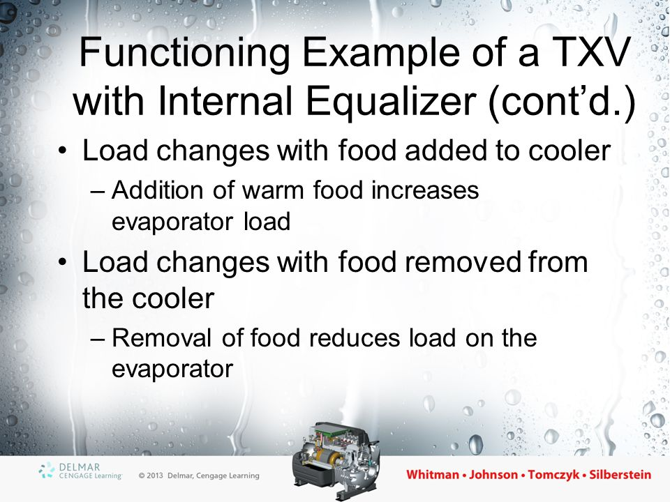 TXV with External Equalizers Used if an evaporator has more than a 2.5 psig drop from inlet to outlet –The evaporator pressure is sensed at the outlet of the coil instead of the inlet –Used to prevent the coil from starving –Connected to the evaporator outlet after the thermal bulb –Used to compensate for pressure drop in the evaporator