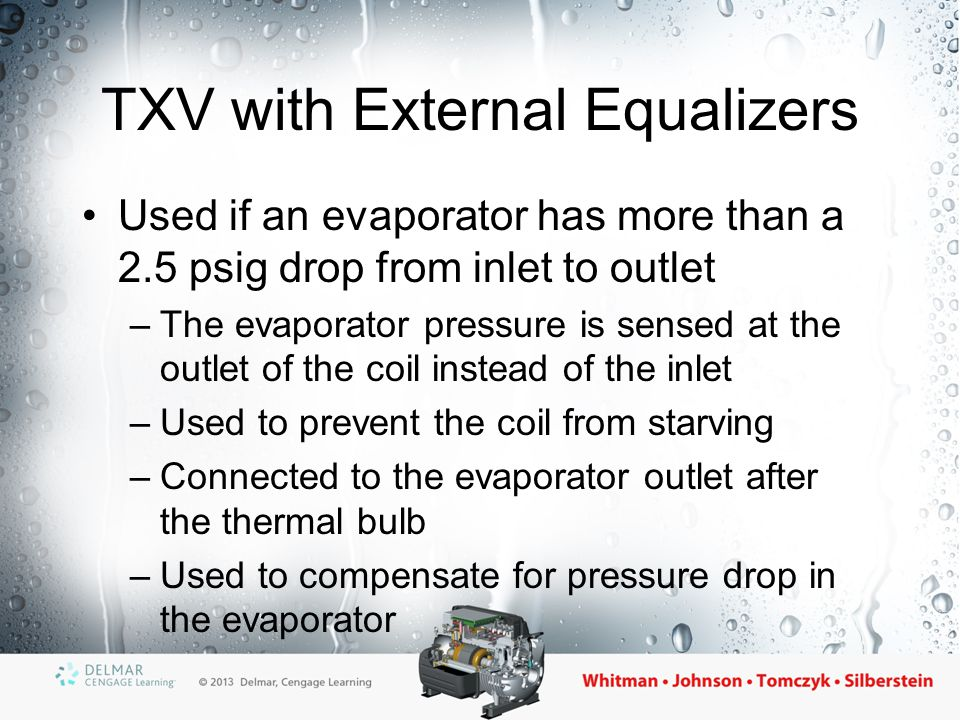 TXV Responses to Load Changes When load increases: –Refrigerant boils faster and the suction line temperature increases –Valve opens to feed more refrigerant to the evaporator When load decreases: –Refrigerant takes longer to boil –Valve closes to feed less refrigerant to the evaporator